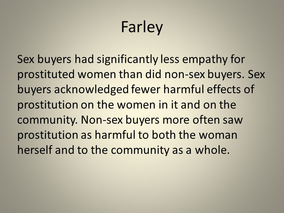 Farley Sex buyers acknowledged having committed significantly more sexually coercive acts against women (non-prostituting as well as prostituting women) than non-sex buyers.