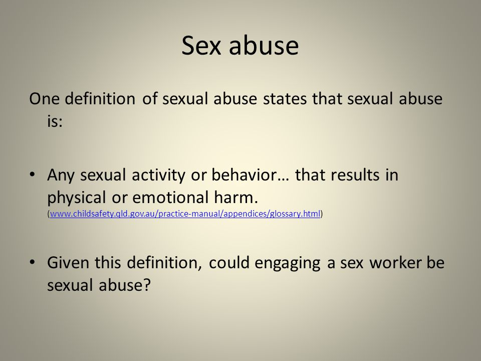 Sex abuse One definition of sexual abuse states that sexual abuse is: Any sexual activity or behavior… that results in physical or emotional harm.