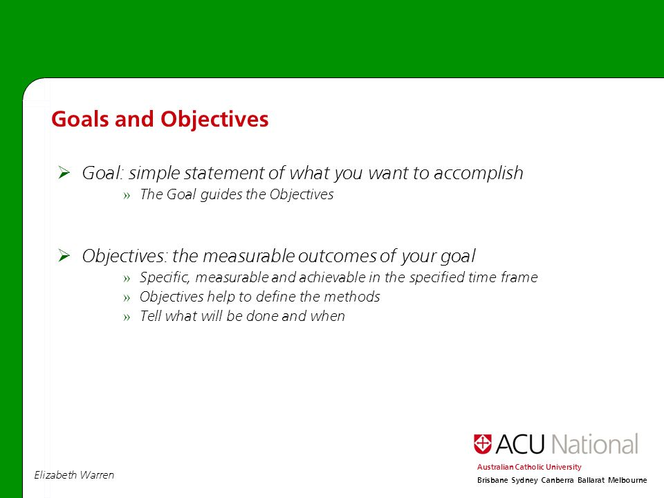 Elizabeth Warren Australian Catholic University Brisbane Sydney Canberra Ballarat Melbourne  Goal: simple statement of what you want to accomplish » The Goal guides the Objectives  Objectives: the measurable outcomes of your goal » Specific, measurable and achievable in the specified time frame » Objectives help to define the methods » Tell what will be done and when Goals and Objectives