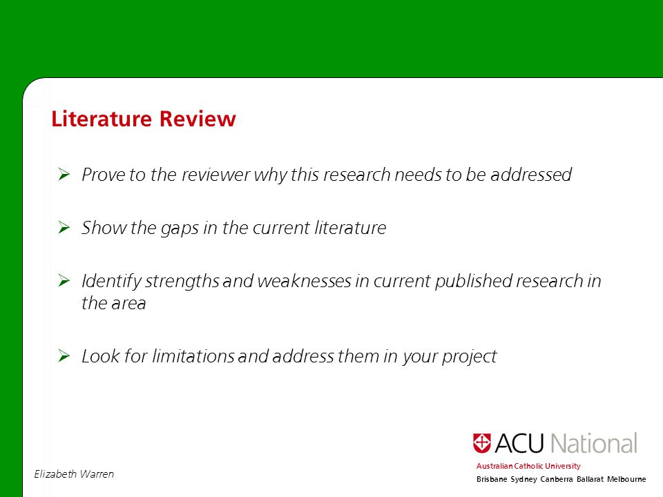 Elizabeth Warren Australian Catholic University Brisbane Sydney Canberra Ballarat Melbourne  Prove to the reviewer why this research needs to be addressed  Show the gaps in the current literature  Identify strengths and weaknesses in current published research in the area  Look for limitations and address them in your project Literature Review