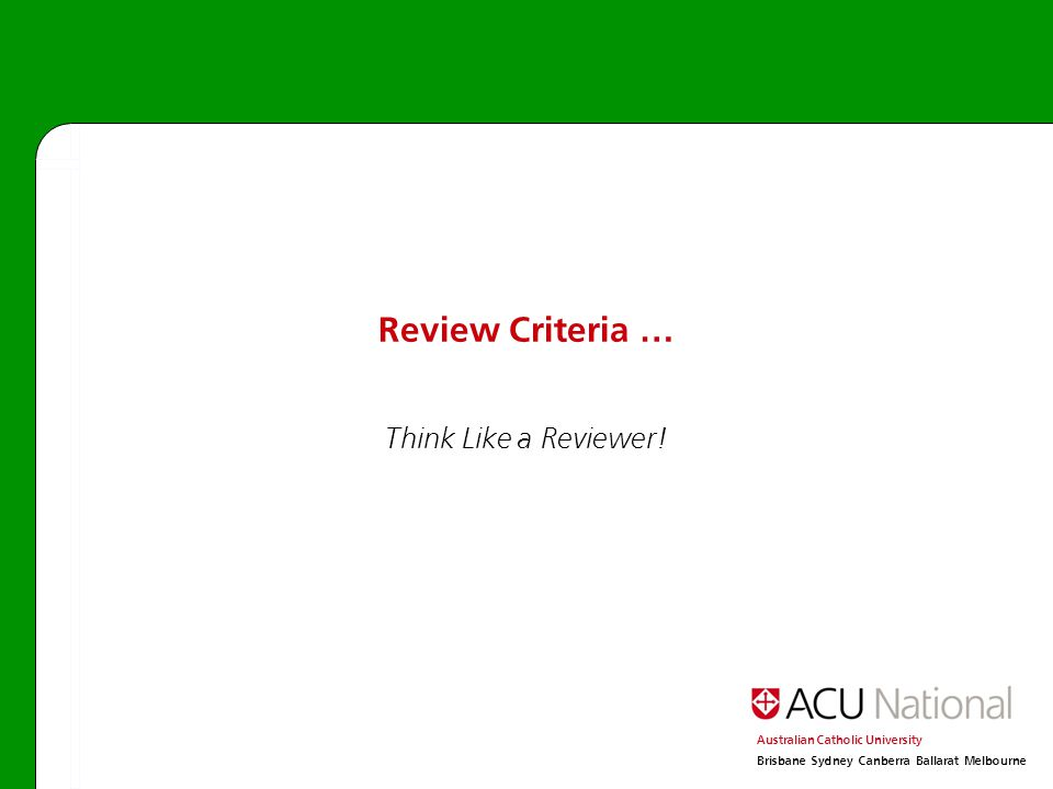 Australian Catholic University Brisbane Sydney Canberra Ballarat Melbourne Review Criteria … Think Like a Reviewer!