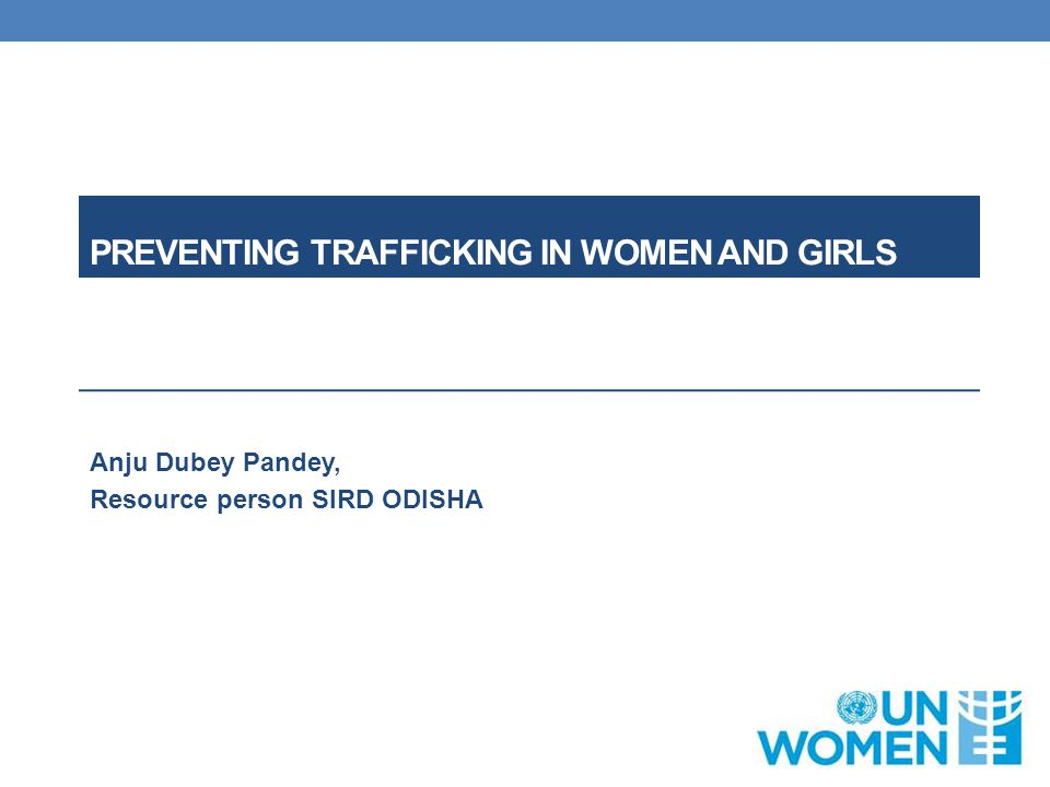 PREVENTING TRAFFICKING IN WOMEN AND GIRLS Anju Dubey Pandey, Resource person SIRD ODISHA