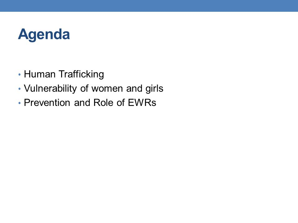 Agenda Human Trafficking Vulnerability of women and girls Prevention and Role of EWRs
