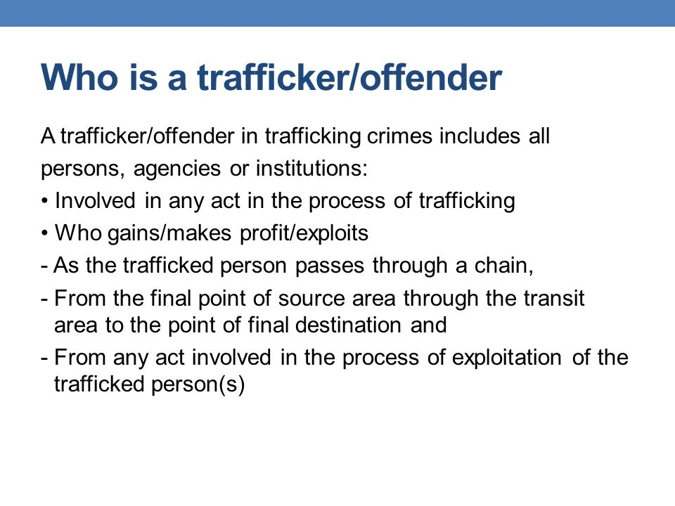 Who is a trafficker/offender A trafficker/offender in trafficking crimes includes all persons, agencies or institutions: Involved in any act in the pr
