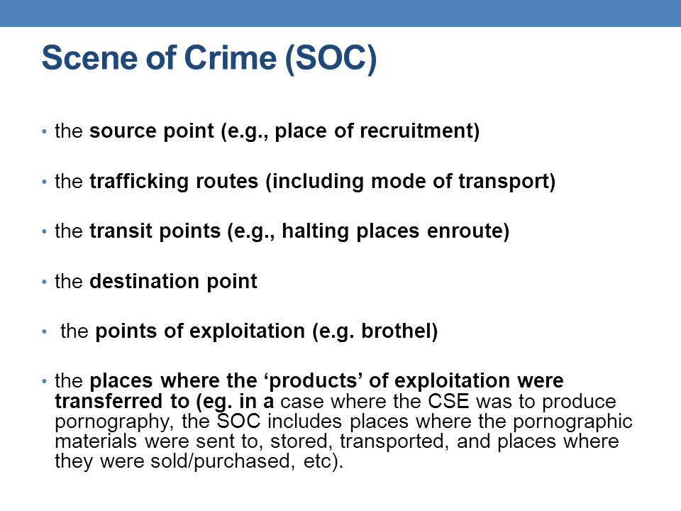 Scene of Crime (SOC) the source point (e.g., place of recruitment) the trafficking routes (including mode of transport) the transit points (e.g., halt