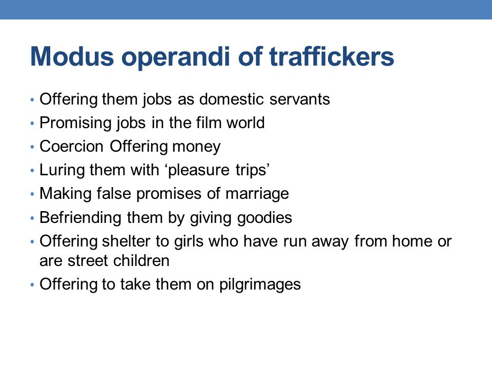 Modus operandi of traffickers Offering them jobs as domestic servants Promising jobs in the film world Coercion Offering money Luring them with 'pleas