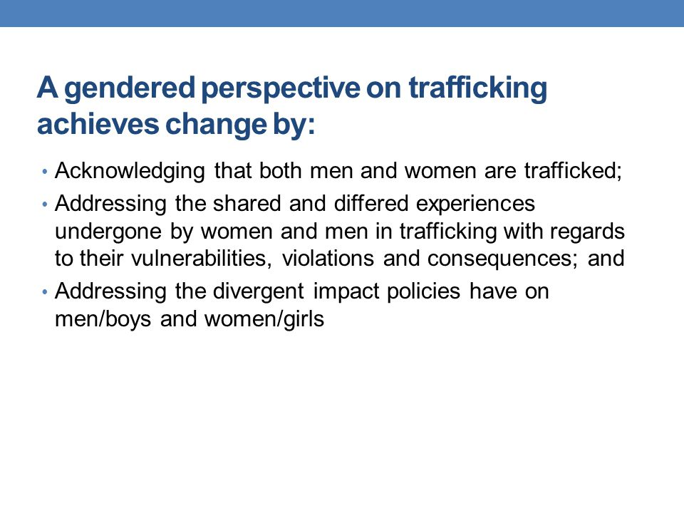 A gendered perspective on trafficking achieves change by: Acknowledging that both men and women are trafficked; Addressing the shared and differed exp