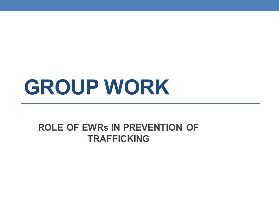 GROUP WORK ROLE OF EWRs IN PREVENTION OF TRAFFICKING
