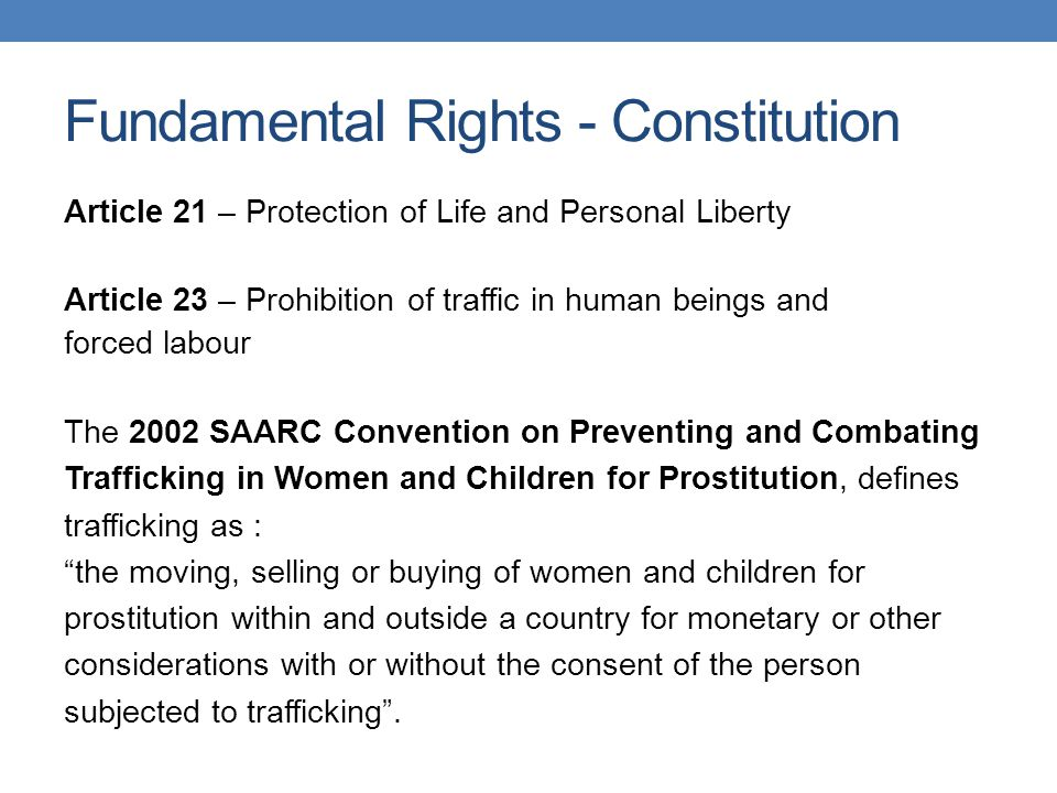 Fundamental Rights - Constitution Article 21 – Protection of Life and Personal Liberty Article 23 – Prohibition of traffic in human beings and forced