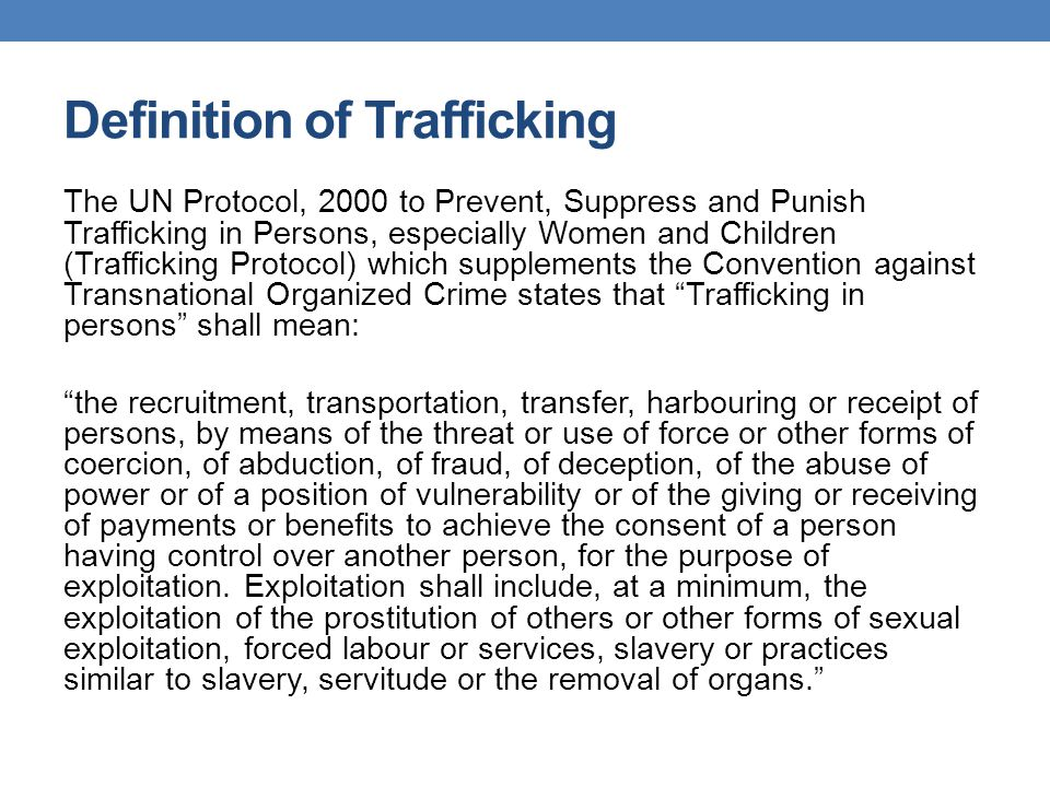 Definition of Trafficking The UN Protocol, 2000 to Prevent, Suppress and Punish Trafficking in Persons, especially Women and Children (Trafficking Pro