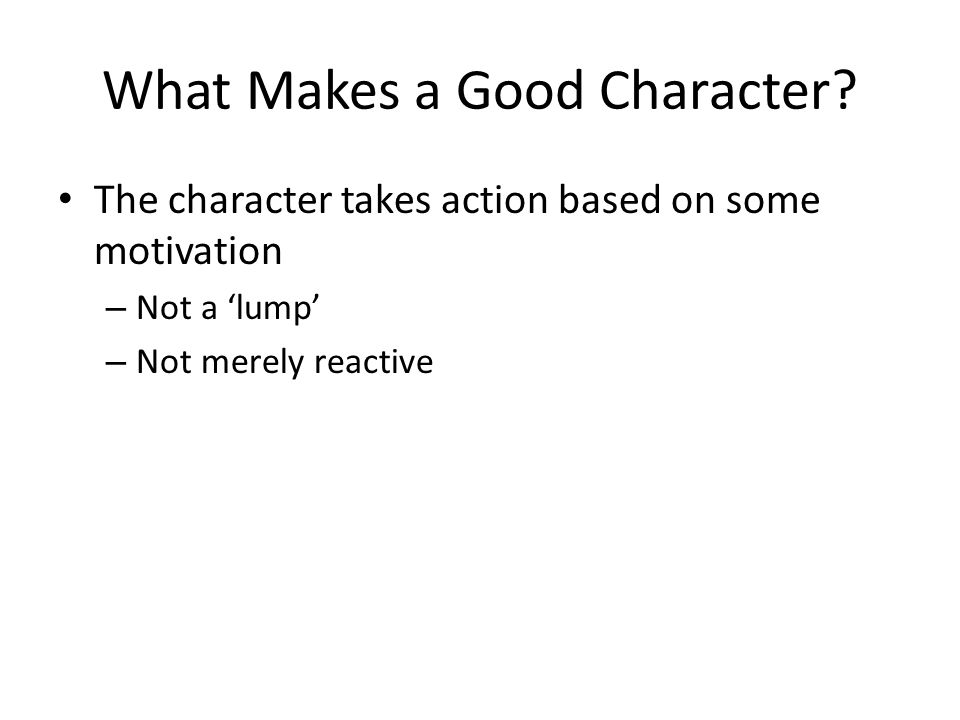 What Makes a Good Character? The character takes action based on some motivation – Not a 'lump' – Not merely reactive