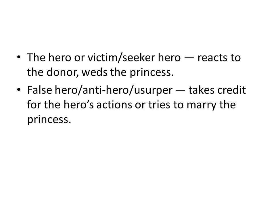 The hero or victim/seeker hero — reacts to the donor, weds the princess. False hero/anti-hero/usurper — takes credit for the hero's actions or tries t