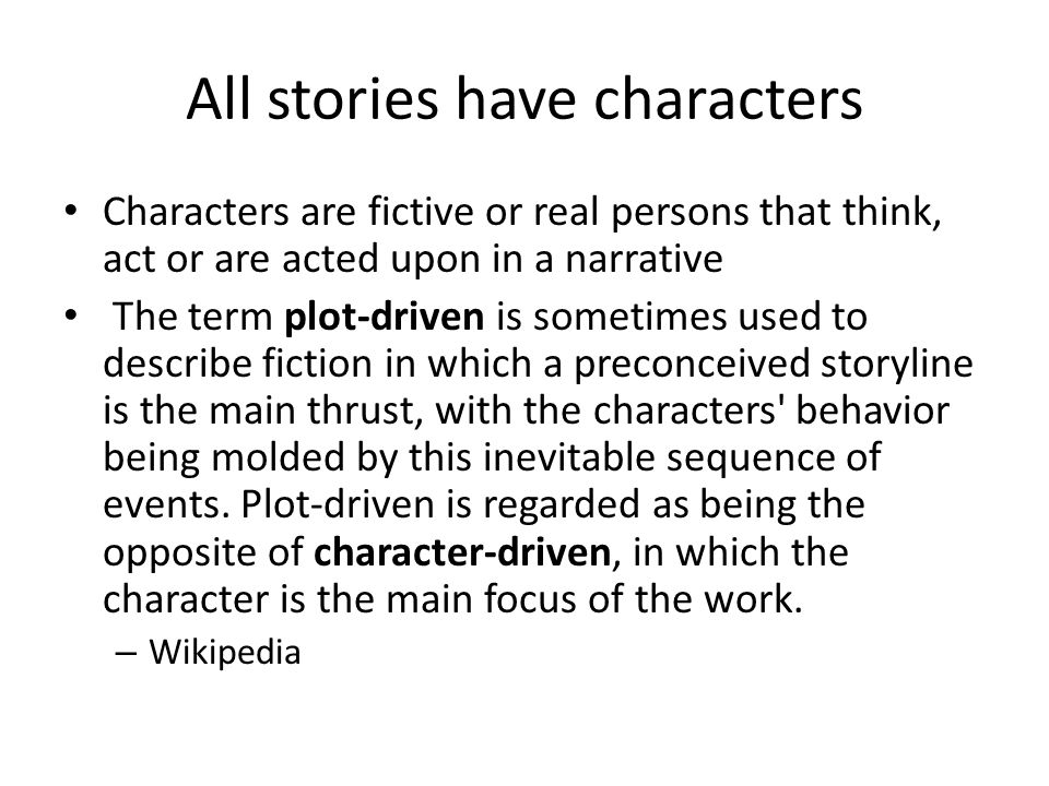 All stories have characters Characters are fictive or real persons that think, act or are acted upon in a narrative The term plot-driven is sometimes