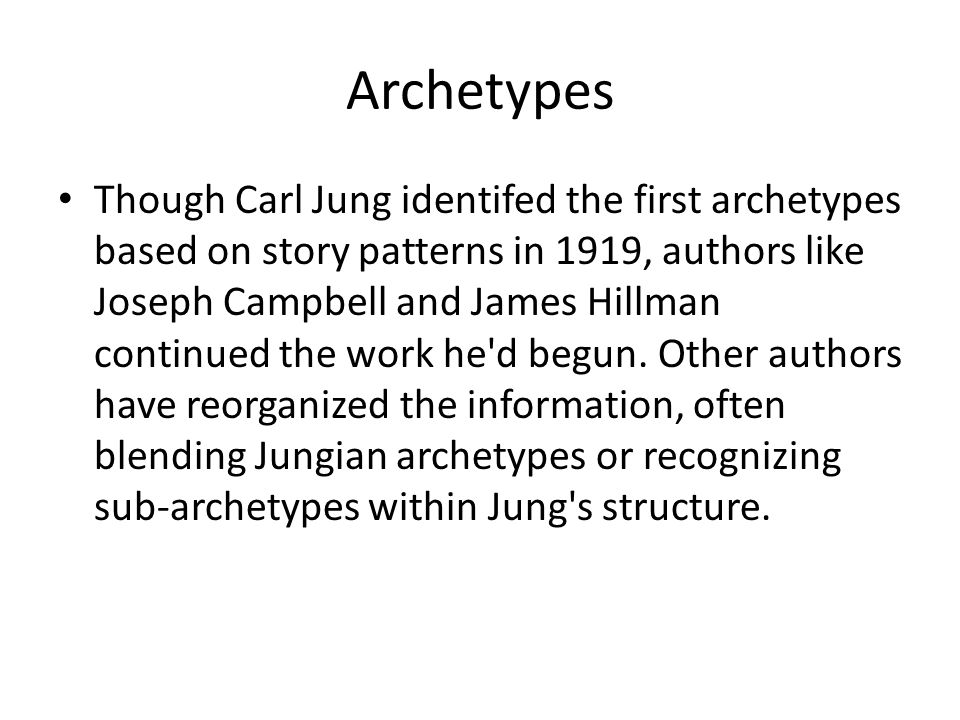Archetypes Though Carl Jung identifed the first archetypes based on story patterns in 1919, authors like Joseph Campbell and James Hillman continued t