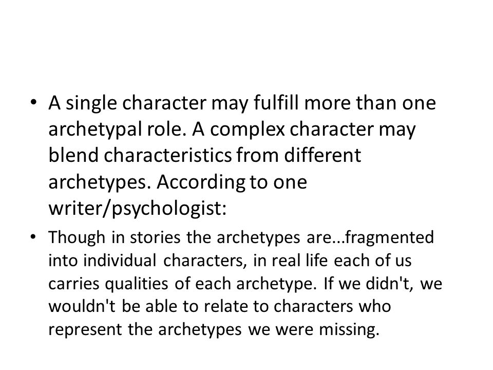 A single character may fulfill more than one archetypal role. A complex character may blend characteristics from different archetypes. According to on