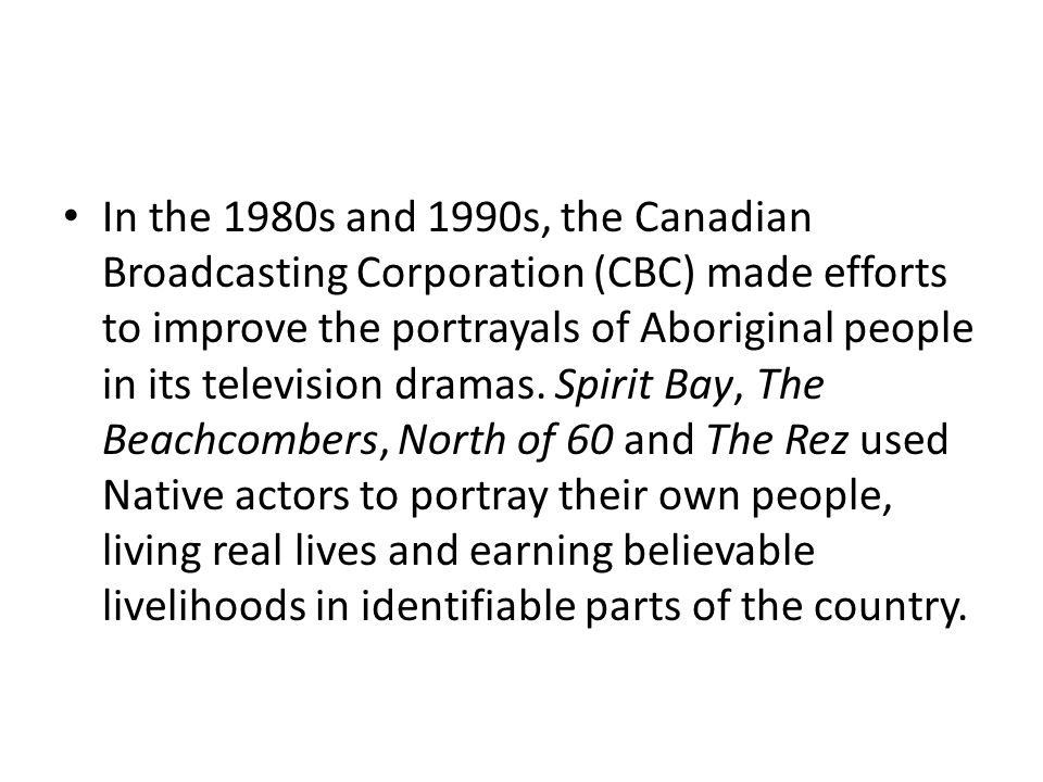 In the 1980s and 1990s, the Canadian Broadcasting Corporation (CBC) made efforts to improve the portrayals of Aboriginal people in its television dram