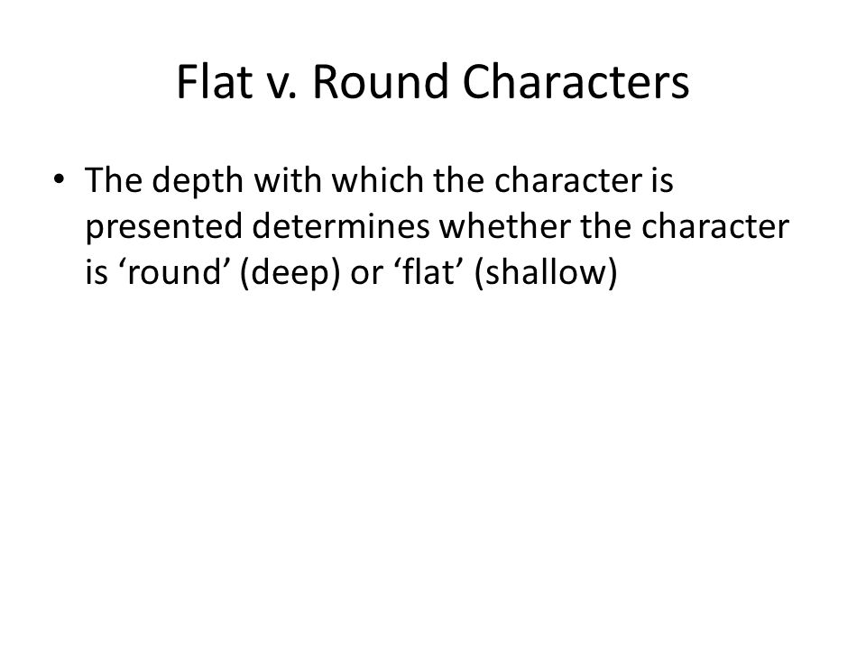 Flat v. Round Characters The depth with which the character is presented determines whether the character is 'round' (deep) or 'flat' (shallow)