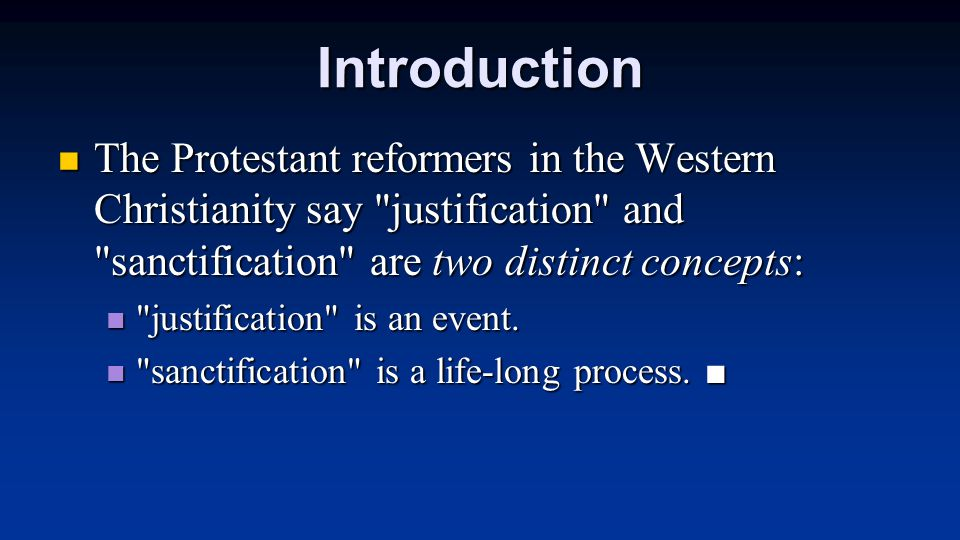 Introduction The Protestant reformers in the Western Christianity say justification and sanctification are two distinct concepts: The Protestant reformers in the Western Christianity say justification and sanctification are two distinct concepts: justification is an event.