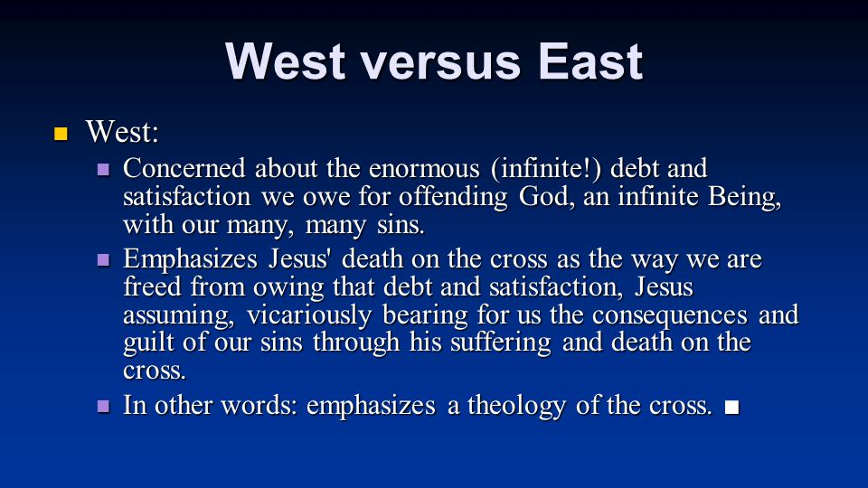 West versus East West: West: Concerned about the enormous (infinite!) debt and satisfaction we owe for offending God, an infinite Being, with our many