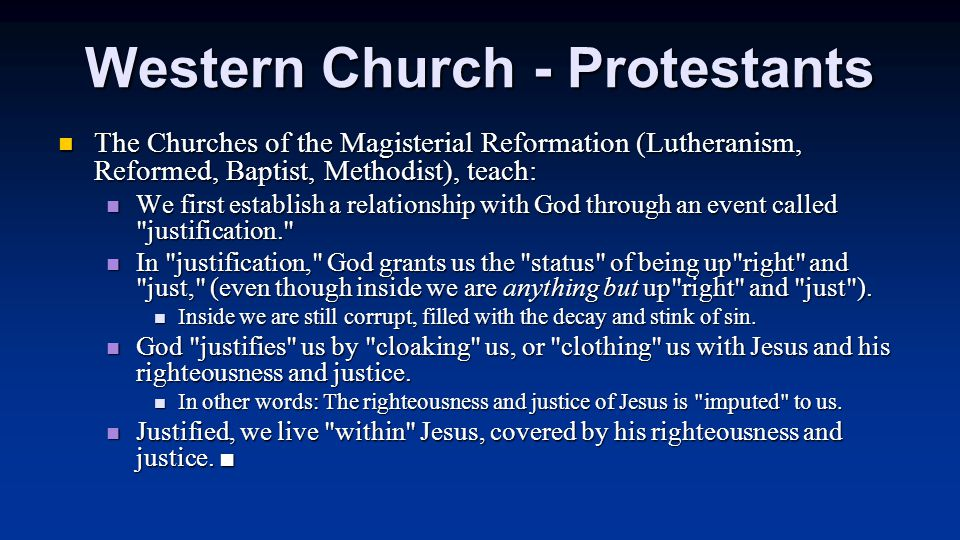Western Church - Protestants The Churches of the Magisterial Reformation (Lutheranism, Reformed, Baptist, Methodist), teach: The Churches of the Magisterial Reformation (Lutheranism, Reformed, Baptist, Methodist), teach: We first establish a relationship with God through an event called justification. We first establish a relationship with God through an event called justification. In justification, God grants us the status of being up right and just, (even though inside we are anything but up right and just ).