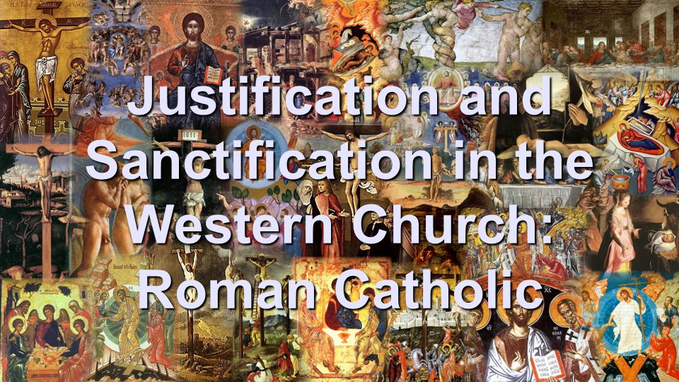 Justification and Sanctification in the Western Church: Roman Catholic