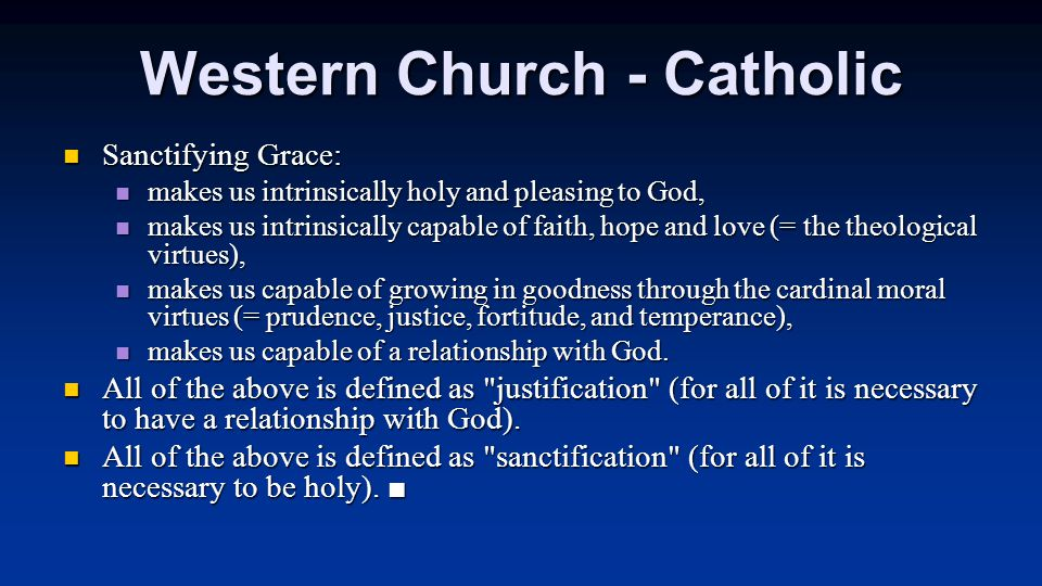 Western Church - Catholic Sanctifying Grace: Sanctifying Grace: makes us intrinsically holy and pleasing to God, makes us intrinsically holy and pleasing to God, makes us intrinsically capable of faith, hope and love (= the theological virtues), makes us intrinsically capable of faith, hope and love (= the theological virtues), makes us capable of growing in goodness through the cardinal moral virtues (= prudence, justice, fortitude, and temperance), makes us capable of growing in goodness through the cardinal moral virtues (= prudence, justice, fortitude, and temperance), makes us capable of a relationship with God.