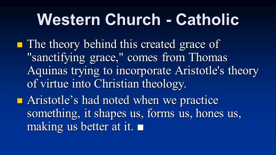Western Church - Catholic The theory behind this created grace of sanctifying grace, comes from Thomas Aquinas trying to incorporate Aristotle s theory of virtue into Christian theology.