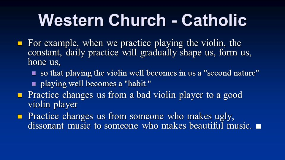 Western Church - Catholic For example, when we practice playing the violin, the constant, daily practice will gradually shape us, form us, hone us, For example, when we practice playing the violin, the constant, daily practice will gradually shape us, form us, hone us, so that playing the violin well becomes in us a second nature so that playing the violin well becomes in us a second nature playing well becomes a habit. playing well becomes a habit. Practice changes us from a bad violin player to a good violin player Practice changes us from a bad violin player to a good violin player Practice changes us from someone who makes ugly, dissonant music to someone who makes beautiful music.