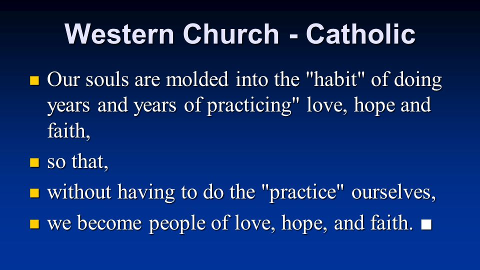 Western Church - Catholic Our souls are molded into the habit of doing years and years of practicing love, hope and faith, Our souls are molded into the habit of doing years and years of practicing love, hope and faith, so that, so that, without having to do the practice ourselves, without having to do the practice ourselves, we become people of love, hope, and faith.