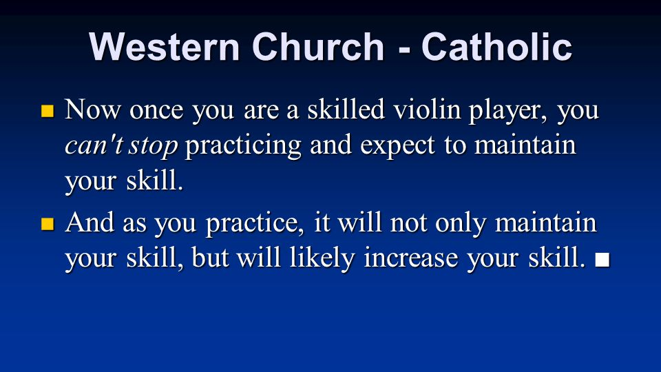 Western Church - Catholic Now once you are a skilled violin player, you can't stop practicing and expect to maintain your skill. Now once you are a sk