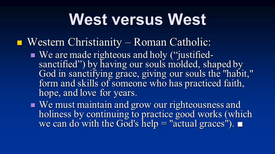 "West versus West Western Christianity – Roman Catholic: Western Christianity – Roman Catholic: We are made righteous and holy (""justified- sanctified"""