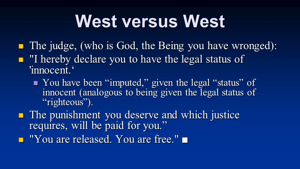 West versus West The judge, (who is God, the Being you have wronged): The judge, (who is God, the Being you have wronged): I hereby declare you to have the legal status of innocent.' I hereby declare you to have the legal status of innocent.' You have been imputed, given the legal status of innocent (analogous to being given the legal status of righteous ).
