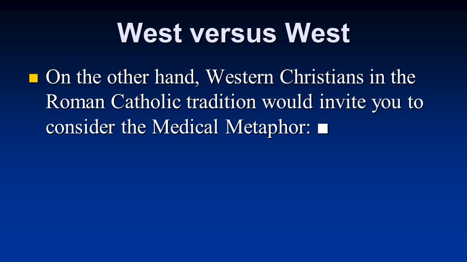 West versus West On the other hand, Western Christians in the Roman Catholic tradition would invite you to consider the Medical Metaphor: ■ On the other hand, Western Christians in the Roman Catholic tradition would invite you to consider the Medical Metaphor: ■