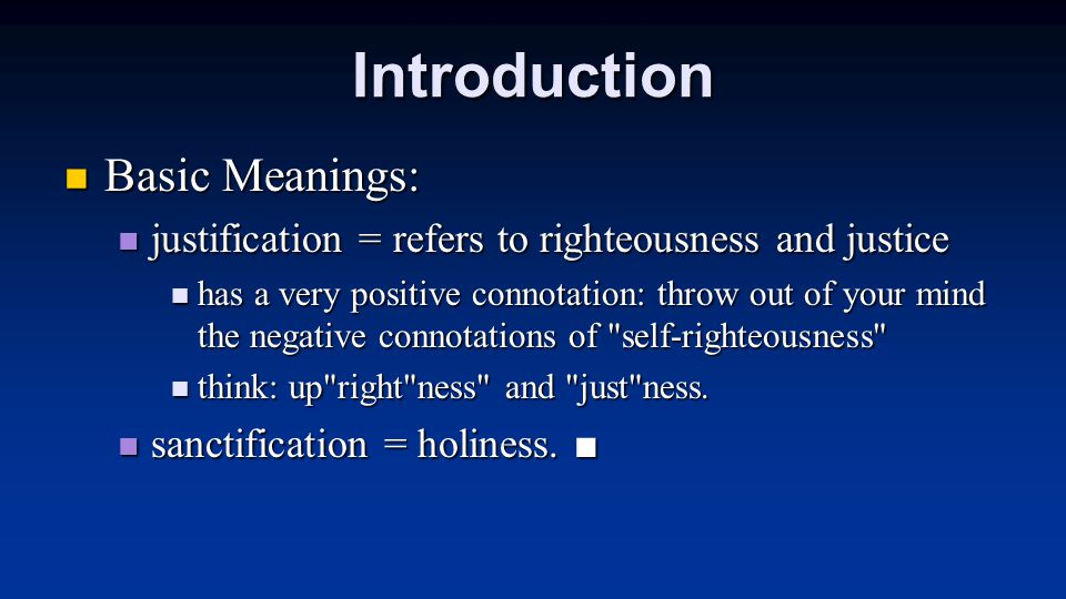 Introduction Basic Meanings: Basic Meanings: justification = refers to righteousness and justice justification = refers to righteousness and justice has a very positive connotation: throw out of your mind the negative connotations of self-righteousness has a very positive connotation: throw out of your mind the negative connotations of self-righteousness think: up right ness and just ness.
