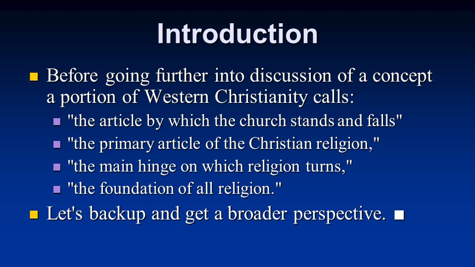 Introduction Before going further into discussion of a concept a portion of Western Christianity calls: Before going further into discussion of a concept a portion of Western Christianity calls: the article by which the church stands and falls the article by which the church stands and falls the primary article of the Christian religion, the primary article of the Christian religion, the main hinge on which religion turns, the main hinge on which religion turns, the foundation of all religion. the foundation of all religion. Let s backup and get a broader perspective.