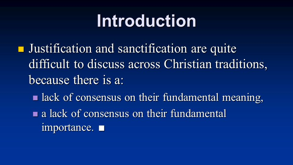 Introduction Justification and sanctification are quite difficult to discuss across Christian traditions, because there is a: Justification and sanctification are quite difficult to discuss across Christian traditions, because there is a: lack of consensus on their fundamental meaning, lack of consensus on their fundamental meaning, a lack of consensus on their fundamental importance.