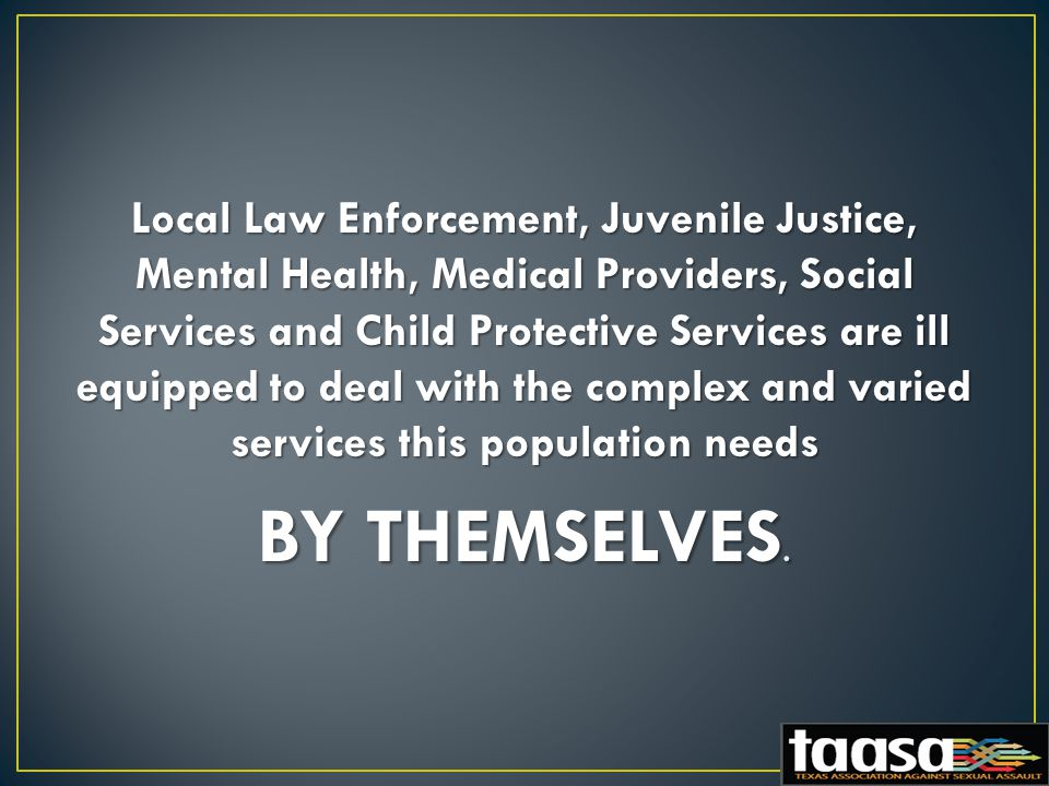 Local Law Enforcement, Juvenile Justice, Mental Health, Medical Providers, Social Services and Child Protective Services are ill equipped to deal with the complex and varied services this population needs BY THEMSELVES.