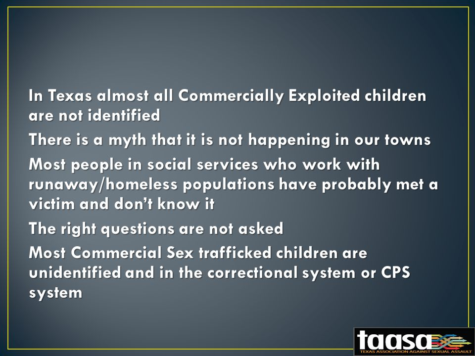 In Texas almost all Commercially Exploited children are not identified There is a myth that it is not happening in our towns Most people in social services who work with runaway/homeless populations have probably met a victim and don't know it The right questions are not asked Most Commercial Sex trafficked children are unidentified and in the correctional system or CPS system