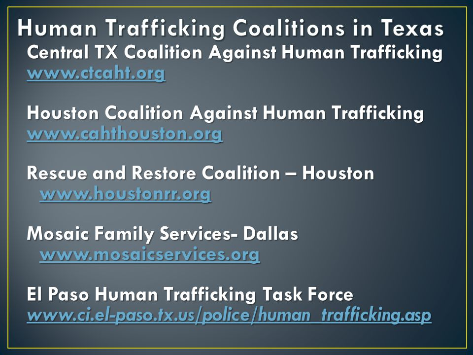 Central TX Coalition Against Human Trafficking www.ctcaht.org Houston Coalition Against Human Trafficking www.cahthouston.org Rescue and Restore Coalition – Houston www.houstonrr.org www.houstonrr.org Mosaic Family Services- Dallas www.mosaicservices.org www.mosaicservices.org El Paso Human Trafficking Task Force www.ci.el-paso.tx.us/police/human_trafficking.asp