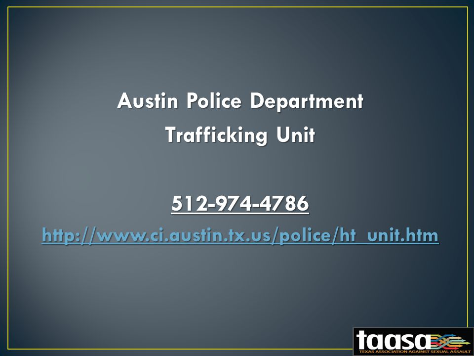 Austin Police Department Trafficking Unit 512-974-4786 http://www.ci.austin.tx.us/police/ht_unit.htm