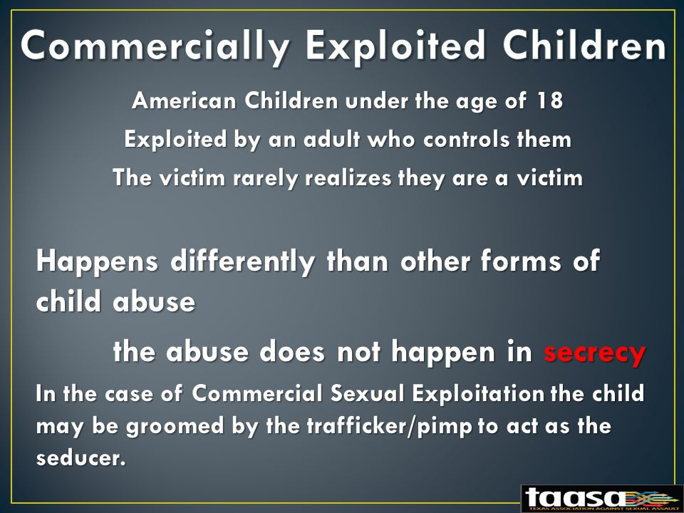 American Children under the age of 18 Exploited by an adult who controls them The victim rarely realizes they are a victim Happens differently than other forms of child abuse the abuse does not happen in secrecy the abuse does not happen in secrecy In the case of Commercial Sexual Exploitation the child may be groomed by the trafficker/pimp to act as the seducer.