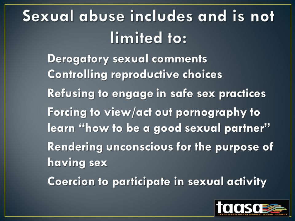 Derogatory sexual comments Controlling reproductive choices Refusing to engage in safe sex practices Forcing to view/act out pornography to learn how to be a good sexual partner Rendering unconscious for the purpose of having sex Rendering unconscious for the purpose of having sex Coercion to participate in sexual activity Coercion to participate in sexual activity