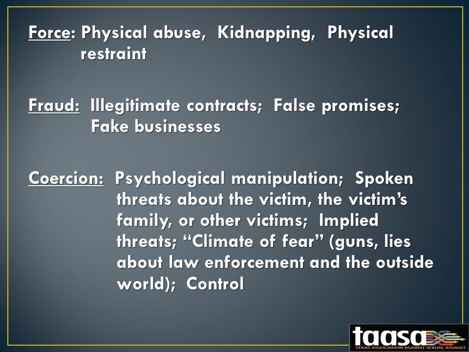 Force: Physical abuse, Kidnapping, Physical restraint Fraud: Illegitimate contracts; False promises; Fake businesses Coercion: Psychological manipulation; Spoken threats about the victim, the victim's family, or other victims; Implied threats; Climate of fear (guns, lies about law enforcement and the outside world); Control