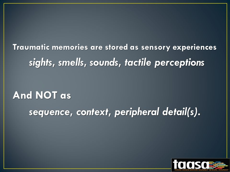 Traumatic memories are stored as sensory experiences sights, smells, sounds, tactile perceptions sights, smells, sounds, tactile perceptions And NOT as And NOT as sequence, context, peripheral detail(s).