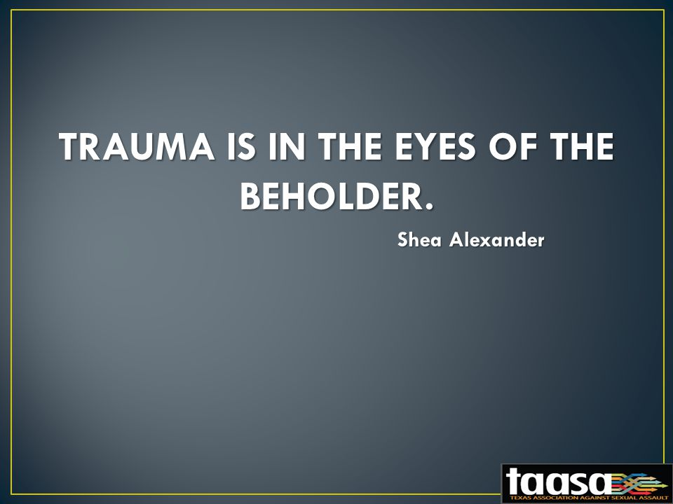 TRAUMA IS IN THE EYES OF THE BEHOLDER. Shea Alexander