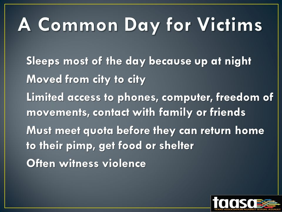 Sleeps most of the day because up at night Moved from city to city Limited access to phones, computer, freedom of movements, contact with family or friends Must meet quota before they can return home to their pimp, get food or shelter Often witness violence