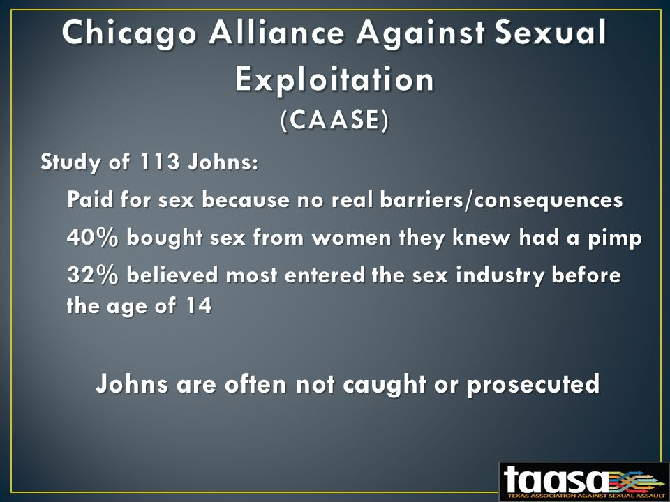Study of 113 Johns: Paid for sex because no real barriers/consequences 40% bought sex from women they knew had a pimp 32% believed most entered the sex industry before the age of 14 Johns are often not caught or prosecuted Johns are often not caught or prosecuted