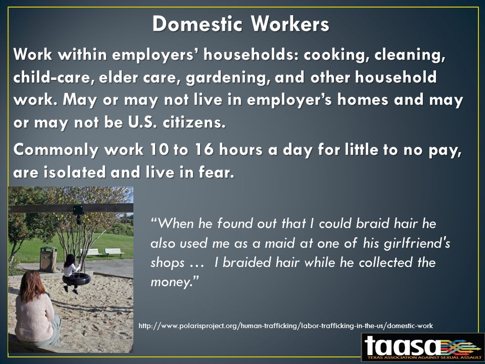 Domestic Workers Work within employers' households: cooking, cleaning, child-care, elder care, gardening, and other household work.