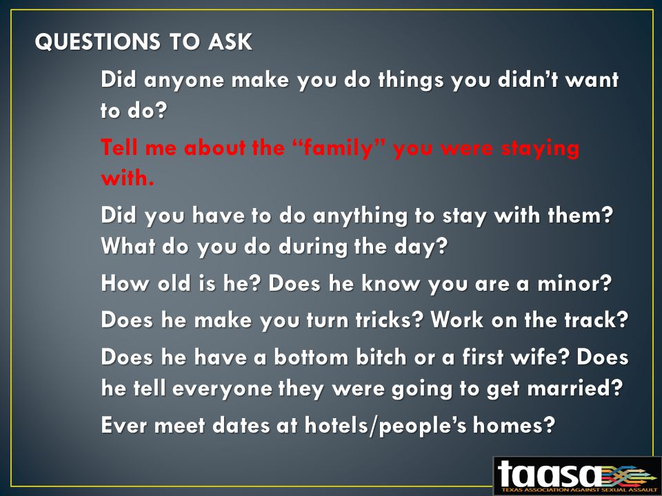 QUESTIONS TO ASK Did anyone make you do things you didn't want to do.