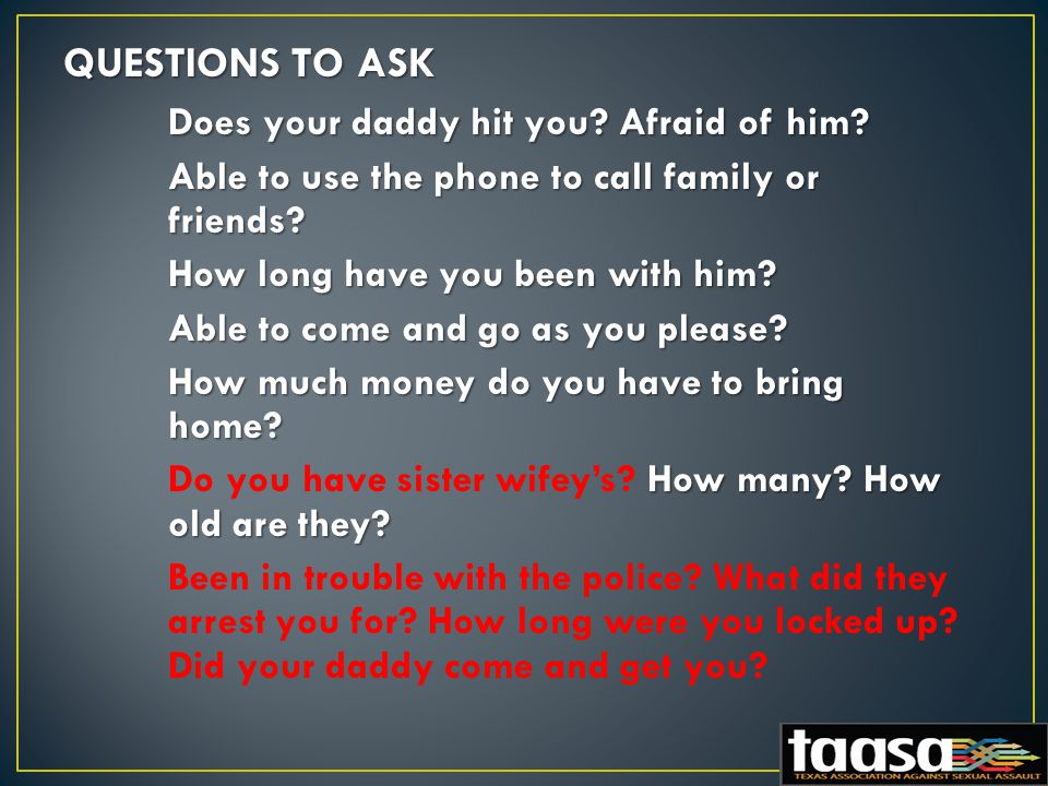 QUESTIONS TO ASK Does your daddy hit you. Afraid of him.